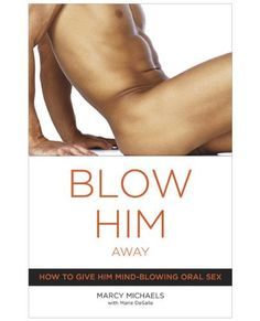 Random House Blow Him Away. Books, Adult Games & Music. Positions that will make his knees melt. It is nothing to be ashamed of. Pages: 176. Blow Him Away How to Give Him Mind-Blowing Oral Sex Book written by Marcy Michaels and Marie Desalle. Keep him begging for more. Isbn: 978-0-7679-1656-1. Created by: Unknown. No-nonsense instructions for how to perform. Sensational oral sex, blow-by-blow. Categories for this book Self-Help, Sexual Instruction. Advanced techniques to wake up the...