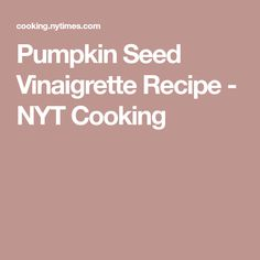 Pumpkin Seed Vinaigrette Recipe - NYT Cooking