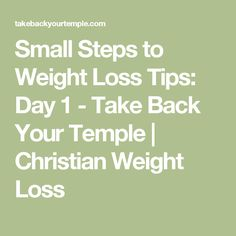 Small Steps to Weight Loss Tips: Day 1 - Take Back Your Temple | Christian Weight Loss