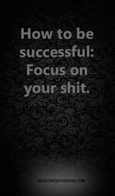 How to be successful, focus on your own shit