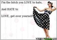 I'm the bitch you LOVE to hate,   And HATE to  LOVE, get over yourself!