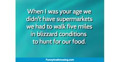 When I was your age wedidnt have supermarketswe had to walk five miles in blizzard conditions to hunt for our food.