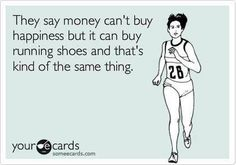 They say money can't buy happiness, but it can buy running shoes and that's kind of the same thing.