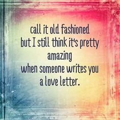 I love old fashioned Love letters.  Not emails!  Real handwritten letters.