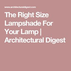 The Right Size Lampshade For Your Lamp | Architectural Digest