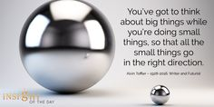 motivational quote: You've got to think about big things while you're doing small things, so that all the small things go in the right direction. - Alvin Toffler – Writer and Futurist Alvin Toffler, Heart Echo, Empire State Of Mind, All The Small Things, Perspective On Life, Soul Searching, True Facts, Inspirational Message, Motivate Yourself