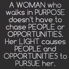 A woman who walks in purpose doesn't have to chase people or opportunities. Her light causes people and opportunities to pursue her.