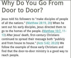 Ever wonder why Jehovah's Witnesses go door to door? you can ask a jehovah's witness when they come to your door before or after you read this and see what they say.... see if they use the scriptures.