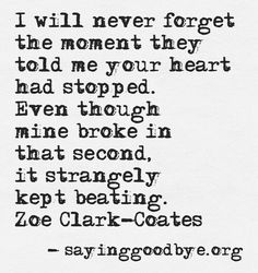 I will never forget the moment they told me your heart had stopped. Even though mine broke in that second, it strangely kept beating.