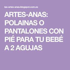 ARTES-ANAS: POLAINAS O PANTALONES CON PIÉ PARA TU BEBÉ A 2 AGUJAS