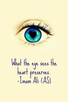 What the eye sees the heart preserves. -Hazrat Ali a. Hazrat Ali Sayings, Imam Ali Quotes, Rumi Quotes, Allah Quotes, Quran Quotes, Wisdom Quotes, Words Quotes, Couple Quotes, Islamic Qoutes
