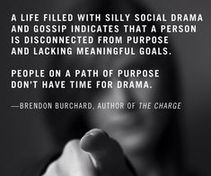 A life filled with silly social drama and gossip indicates that a person is disconnected that a person is disconnected from purpose and lacking meaningful goals. People on a path of purpose don't have time fro drama. ~ Brendon Burchard, Author of the Charge #goals #quotes #purpose