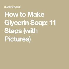 How to Make Glycerin Soap: 11 Steps (with Pictures)