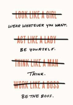 look like a girl. act like a Lady. think like a Man. Work like a Boss. Wear Whatever you want. be yourself. think. be the boss. ~ God is Heart