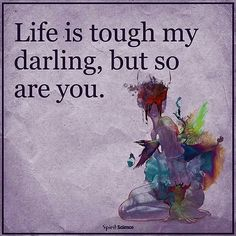 Life is tough... But you are tougher!