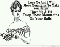 Love me and I will move mountaints to make you happy hurt me and I'll drop those mountains on your balls