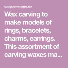 Wax carving to make models of rings, bracelets, charms, earrings. This assortment of carving waxes makes it easy, affordable, and simple to accomplish. Carving wax for jewelry.
