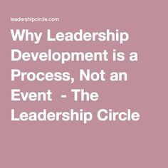 Why Leadership Development is a Process, Not an Event - The Leadership Circle