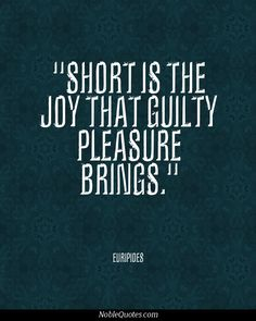 short is the joy that guilty pleasure brings.  (In other words happiness from sinning never lasts) don't ruin your life eternally just because you want to enjoy the now.