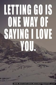 """""""Letting go is one way of saying I love you."""" -Unknown"""