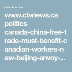 www.ctvnews.ca politics canada-china-free-trade-must-benefit-canadian-workers-new-beijing-envoy-says-1.3320065