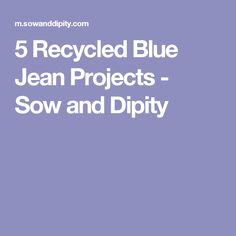 5 Recycled Blue Jean Projects - Sow and Dipity