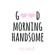 Have a wonderful day. good morning handsome quotes, m Wonderful Day Quotes, Good Man Quotes, Love Quotes For Her, Cute Love Quotes, Romantic Love Quotes, Love Yourself Quotes, Quotes Kids, Baby Quotes, Good Morning Love