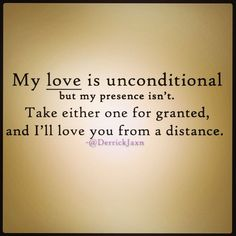 My love is unconditional but my presence isn't. Take either one for granted and I'll love you from a distance