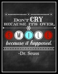 When you lose someone special in life...this is a good way to think about it!!!   (Dr. Seuss quote)