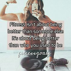 Fitness isn't about being better than someone else. It's about being better than who you used to be.