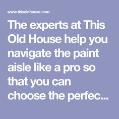 The experts at This Old House help you navigate the paint aisle like a pro so that you can choose the perfect finish for your rooms Interior Paint, Old Houses, It Is Finished, Rooms, Storage, Painting, Bedrooms, Purse Storage, Interior Painting