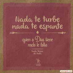 Nada te turbe y nada te espante, quien a Dios tiene nada le faltará. Santa Teresa de Avila.