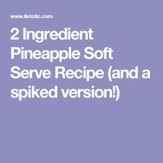2 Ingredient Pineapple Soft Serve Recipe (and a spiked version!)