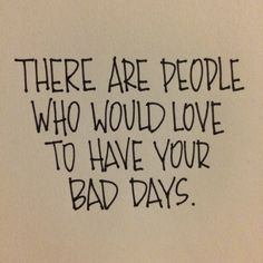 "Have your bad day or your bad moment, but then move on & be grateful that your ""bad day"" was temporary or often petty in tne grand scheme of life."
