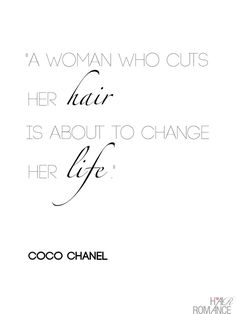 A woman who cuts her hair is about to change her life - Coco Chanel     There is much truth to this.  I always say, when the hair is cut,  you know the relationship is over.  I've done this myself.  You just want to start new. I know someone who did this!!!! :)
