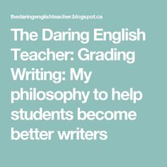 The Daring English Teacher: Grading Writing: My philosophy to help students become better writers