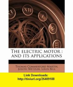 The electric motor and its applications (9781177805193) Thomas Commerford Martin, Joseph Wetzler, Louis Bell , ISBN-10: 1177805197  , ISBN-13: 978-1177805193 ,  , tutorials , pdf , ebook , torrent , downloads , rapidshare , filesonic , hotfile , megaupload , fileserve