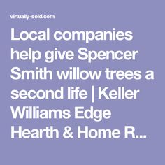 Local companies help give Spencer Smith willow trees a second life | Keller Williams Edge Hearth & Home Realty, Brokerage