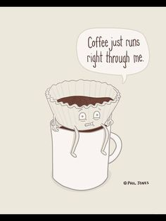 Coffee just runs right through me...