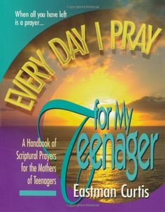 "This book helped me pray effectively for my daughters.  ""Everyday I Pray For My Teenager"": When all you have left is prayer...A handbook of scriptural prayers for the mothers/fathers of teenagers by Eastman Curtis."