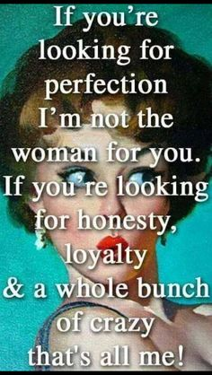 I am perfectly honest, loyal, and crazy!
