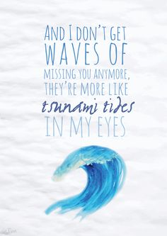 And I don't get waves of missing you anymore, they're more like tsunami tides in…