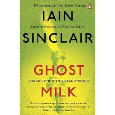 Ghost Milk by Iain Sinclair, Hamish Hamilton, UK / BC, 2011