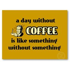 This is what I say about coffee all the something something