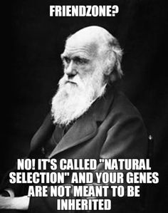 """""""Friendzone?"""" No! It's called natural selection, and your genes are not meant to be inherited. Charles Darwin lol"""