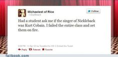 Had a kid ask me if Kurt Cobain was the lead singer of Nickelback.  I failed the entire class and set them on fire.