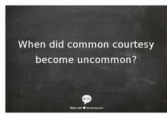 When did common courtesy become uncommon? We will do our very best to teach our children to be courteous.  CC is so lacking in this world.