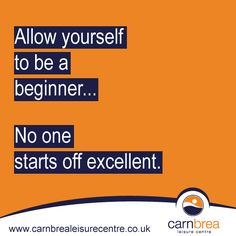 Allow yourself to be a beginner. No one starts off excellent. www.carnbrealeisurecentre.co.uk
