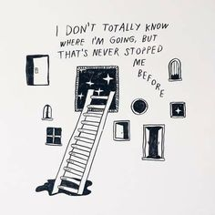 I don't totally know where I'm going but that's never stopped me before