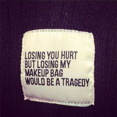 Losing you hurt, but losing my makeup bag would be a tragedy.
